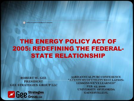 THE ENERGY POLICY ACT OF 2005: REDEFINING THE FEDERAL- STATE RELATIONSHIP 33RD ANNUAL PURC CONFERENCE A CENTURY OF UTILITY REGULATION: LESSONS WE'VE LEARNED