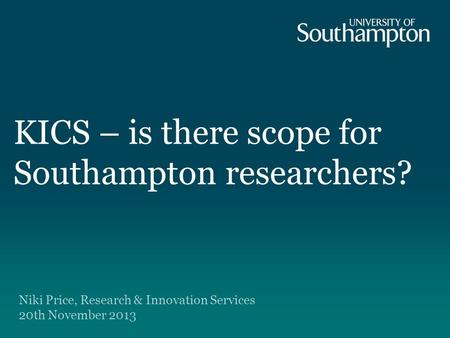 KICS – is there scope for Southampton researchers? Niki Price, Research & Innovation Services 20th November 2013.