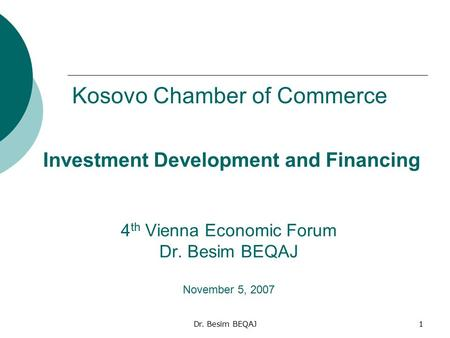 Dr. Besim BEQAJ1 Investment Development and Financing 4 th Vienna Economic Forum Dr. Besim BEQAJ November 5, 2007 Kosovo Chamber of Commerce.