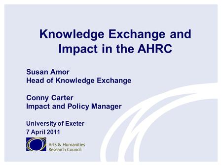 Knowledge Exchange and Impact in the AHRC Susan Amor Head of Knowledge Exchange Conny Carter Impact and Policy Manager University of Exeter 7 April 2011.