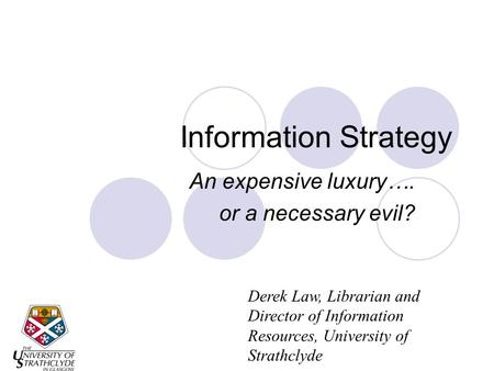 Information Strategy An expensive luxury…. or a necessary evil? Derek Law, Librarian and Director of Information Resources, University of Strathclyde.