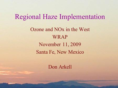 Ozone and NOx in the West WRAP November 11, 2009 Santa Fe, New Mexico Don Arkell Regional Haze Implementation.