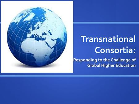 Transnational Consortia: Responding to the Challenge of Global Higher Education.