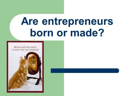 Are entrepreneurs born or made?. Traits/Characteristics GAME On a sheet of paper write your name, date, and all the characteristics from the game Put.