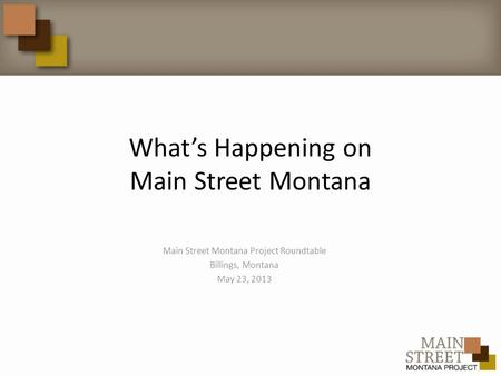 What's Happening on Main Street Montana Main Street Montana Project Roundtable Billings, Montana May 23, 2013.