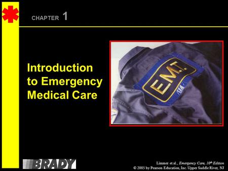 Limmer et al., Emergency Care, 10 th Edition © 2005 by Pearson Education, Inc. Upper Saddle River, NJ CHAPTER 1 Introduction to Emergency Medical Care.