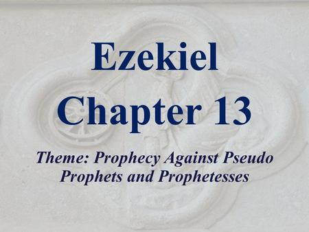 Ezekiel Chapter 13 Theme: Prophecy Against Pseudo Prophets and Prophetesses.