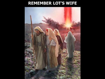 REMEMBER LOT'S WIFE. Luke 17:32 Remember Lot's wife.