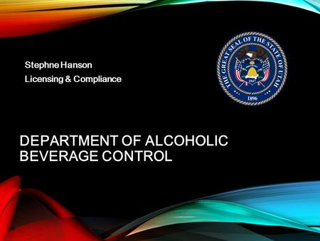 DEPARTMENT OF ALCOHOLIC BEVERAGE CONTROL Stephne Hanson Licensing & Compliance.