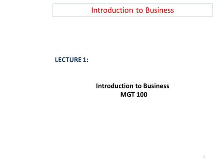Introduction to Business LECTURE 1: Introduction to Business MGT 100 1.