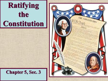 Ratifying the Constitution Chapter 5, Sec. 3. The Process… Ratification nineRatification – official approval required agreement of nine states. Americans.