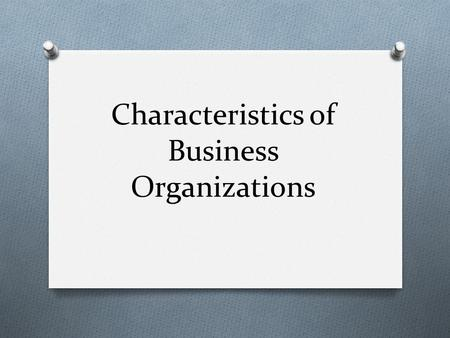 Characteristics of Business Organizations. Sole Proprietorship O Business owned and run by one person O Largest number of businesses in the US.
