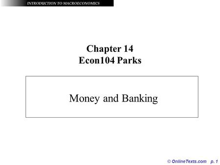 © OnlineTexts.com p. 1 Chapter 14 Econ104 Parks Money and Banking.