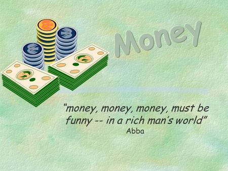 """money, money, money, must be funny -- in a rich man's world"" Abba."