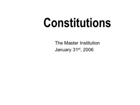 Constitutions The Master Institution January 31 st, 2006.
