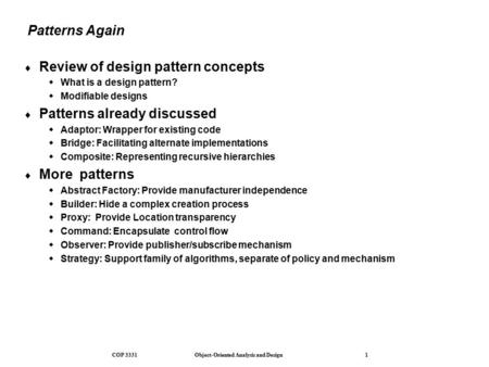 COP 3331 Object-Oriented Analysis and Design 1 Patterns Again  Review of design pattern concepts  What is a design pattern?  Modifiable designs  Patterns.