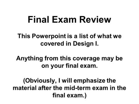 Final Exam Review This Powerpoint is a list of what we covered in Design I. Anything from this coverage may be on your final exam. (Obviously, I will emphasize.