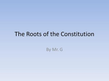 The Roots of the Constitution By Mr. G. Roots of Representative Government Definition of Representative Government-a person who represents, or stands.