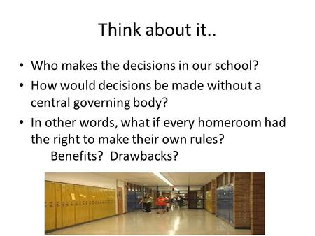 Think about it.. Who makes the decisions in our school? How would decisions be made without a central governing body? In other words, what if every homeroom.