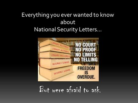 Everything you ever wanted to know about National Security Letters… But were afraid to ask.
