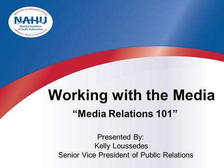 "Presented By: Kelly Loussedes Senior Vice President of Public Relations Working with the Media ""Media Relations 101"""