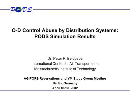 O-D Control Abuse by Distribution Systems: PODS Simulation Results Dr. Peter P. Belobaba International Center for Air Transportation Massachusetts Institute.