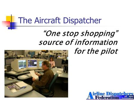 "The Aircraft Dispatcher ""One stop shopping"" source of information for the pilot."