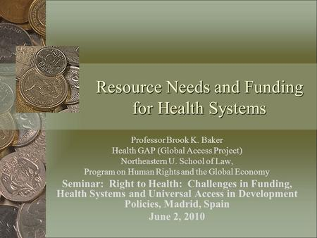 Resource Needs and Funding for Health Systems Professor Brook K. Baker Health GAP (Global Access Project) Northeastern U. School of Law, Program on Human.