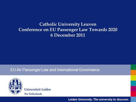 Leiden University. The university to discover. Catholic University Leuven Conference on EU Passenger Law Towards 2020 6 December 2011 EU Air Passenger.