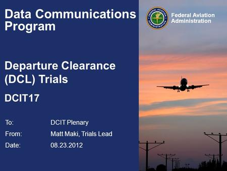 Federal Aviation Administration Data Communications Program Departure Clearance (DCL) Trials DCIT17 To:DCIT Plenary From: Matt Maki, Trials Lead Date: