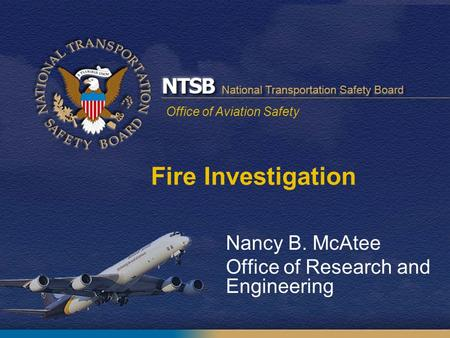 Office of Aviation Safety Nancy B. McAtee Office of Research and Engineering Fire Investigation.