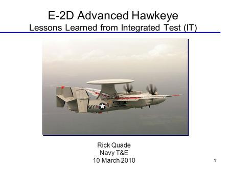 1 E-2D Advanced Hawkeye Lessons Learned from Integrated Test (IT) Rick Quade Navy T&E 10 March 2010.