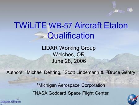 TWiLiTE WB-57 Aircraft Etalon Qualification LIDAR Working Group Welches, OR June 28, 2006 1 Michigan Aerospace Corporation 2 NASA Goddard Space Flight.