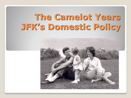 The Camelot Years JFK's Domestic Policy. The Camelot Years With winning by such a narrow margin Kennedy entered office without a strong mandate, or public.