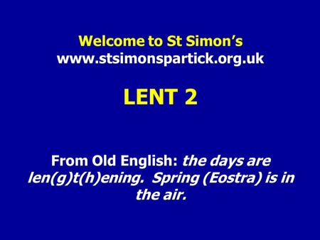 Welcome to St Simon's www.stsimonspartick.org.uk LENT 2 From Old English: the days are len(g)t(h)ening. Spring (Eostra) is in the air.
