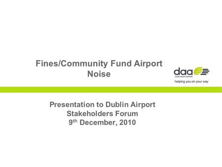 Fines/Community Fund Airport Noise Presentation to Dublin Airport Stakeholders Forum 9 th December, 2010.
