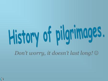 Don't worry, it doesn't last long!. Christian pilgrimages began in 313 A.D. The main places were: - Jerusalem, because it was the place where Jesus.