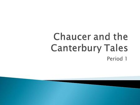 "Period 1.  Nickname-""The Father of English Poetry""  Father- Prosperous middle class wine merchant.  Chaucer became a page in a Royal House when he."