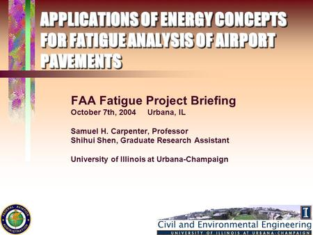 APPLICATIONS OF ENERGY CONCEPTS FOR FATIGUE ANALYSIS OF AIRPORT PAVEMENTS FAA Fatigue Project Briefing October 7th, 2004 Urbana, IL Samuel H. Carpenter,