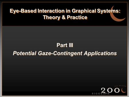 Eye-Based Interaction in Graphical Systems: Theory & Practice Part III Potential Gaze-Contingent Applications.