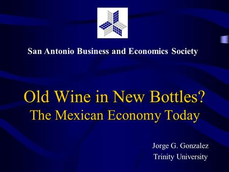 San Antonio Business and Economics Society Old Wine in New Bottles? The Mexican Economy Today Jorge G. Gonzalez Trinity University.
