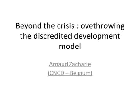 Beyond the crisis : ovethrowing the discredited development model Arnaud Zacharie (CNCD – Belgium)