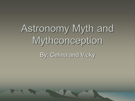 Astronomy Myth and Mythconception By: Celina and Vicky.