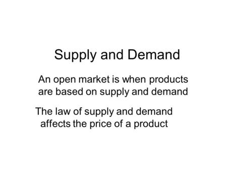 Supply and Demand The law of supply and demand affects the price of a product An open market is when products are based on supply and demand.