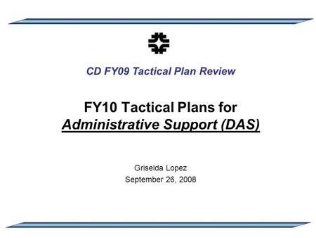 CD FY09 Tactical Plan Review FY10 Tactical Plans for Administrative Support (DAS) Griselda Lopez September 26, 2008.