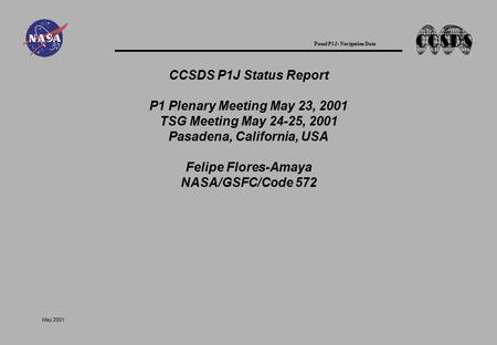 Panel P1J: Navigation Data May 2001 CCSDS P1J Status Report P1 Plenary Meeting May 23, 2001 TSG Meeting May 24-25, 2001 Pasadena, California, USA Felipe.