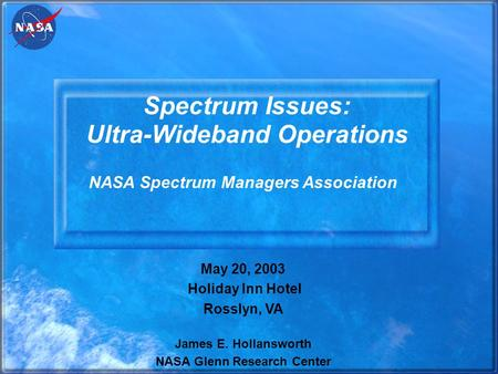 Spectrum Issues: Ultra-Wideband Operations May 20, 2003 Holiday Inn Hotel Rosslyn, VA James E. Hollansworth NASA Glenn Research Center NASA Spectrum Managers.
