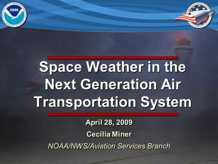 Space Weather in the Next Generation Air Transportation System April 28, 2009 Cecilia Miner NOAA/NWS/Aviation Services Branch April 28, 2009 Cecilia Miner.