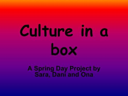 Culture in a box A Spring Day Project by Sara, Dani and Ona.