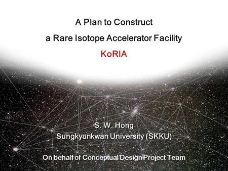 A Plan to Construct a Rare Isotope Accelerator Facility KoRIA S. W. Hong Sungkyunkwan University (SKKU) On behalf of Conceptual Design Project Team S.